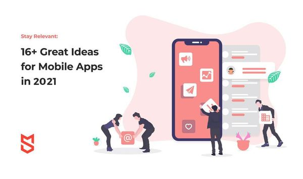 Stay Relevant: 16+ Great Ideas for Mobile Apps in 2021